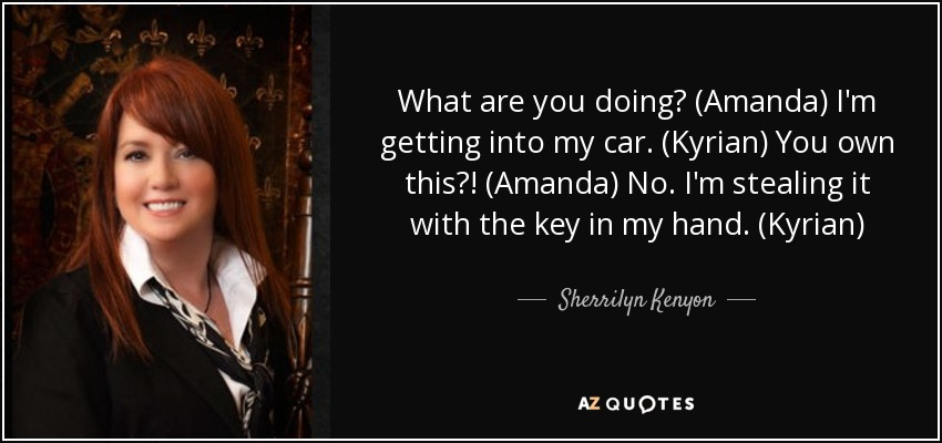 What are you doing? (Amanda) I'm getting into my car. (Kyrian) You own this?! (Amanda) No. I'm stealing it with the key in my hand. (Kyrian) - Sherrilyn Kenyon