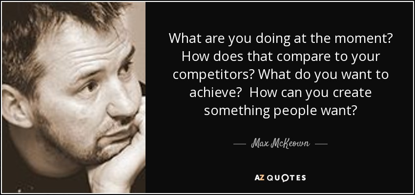 What are you doing at the moment? How does that compare to your competitors? What do you want to achieve? How can you create something people want? - Max McKeown