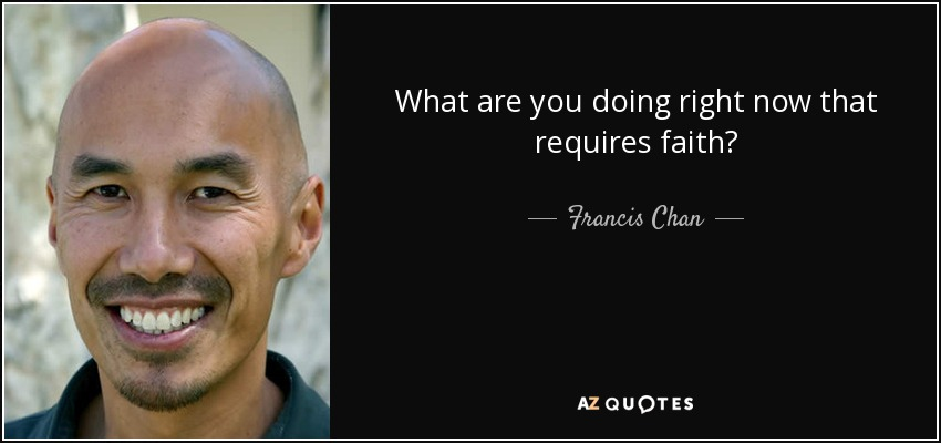 What are you doing right now that requires faith? - Francis Chan
