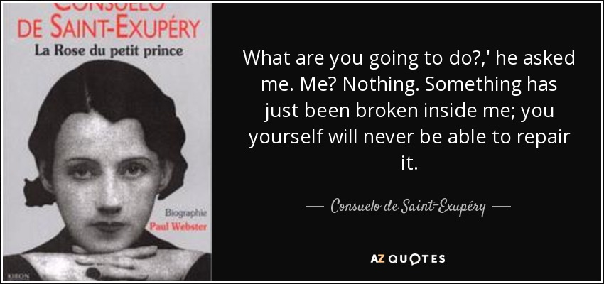 What are you going to do?,' he asked me. Me? Nothing. Something has just been broken inside me; you yourself will never be able to repair it. - Consuelo de Saint-Exupéry