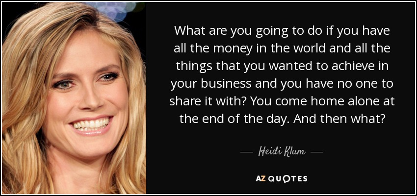 What are you going to do if you have all the money in the world and all the things that you wanted to achieve in your business and you have no one to share it with? You come home alone at the end of the day. And then what? - Heidi Klum