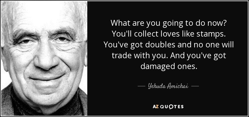 What are you going to do now? You'll collect loves like stamps. You've got doubles and no one will trade with you. And you've got damaged ones. - Yehuda Amichai