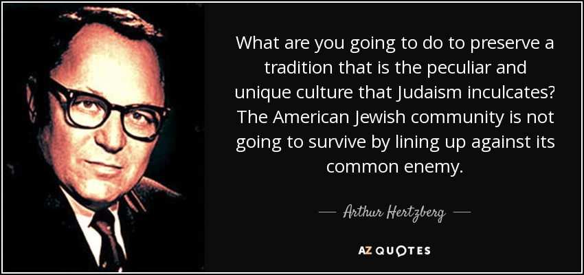 What are you going to do to preserve a tradition that is the peculiar and unique culture that Judaism inculcates? The American Jewish community is not going to survive by lining up against its common enemy. - Arthur Hertzberg