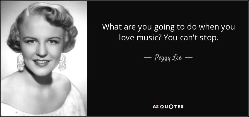 What are you going to do when you love music? You can't stop. - Peggy Lee