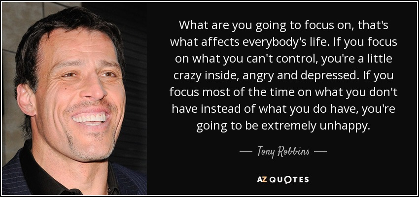 Tony Robbins Quote: What Are You Going To Focus On, That's
