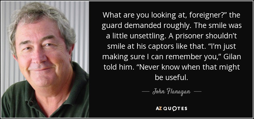 "What are you looking at, foreigner?"" the guard demanded roughly. The smile was a little unsettling. A prisoner shouldn't smile at his captors like that. ""I'm just making sure I can remember you,"" Gilan told him. ""Never know when that might be useful. - John Flanagan"