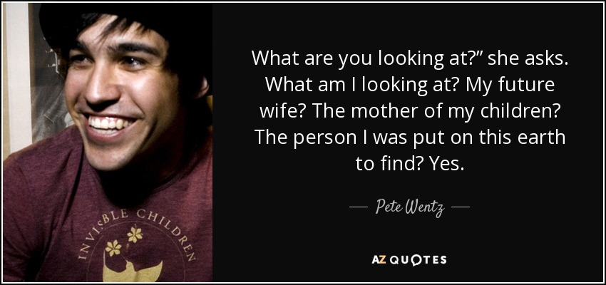"""What are you looking at?"""" she asks. What am I looking at? My future wife? The mother of my children? The person I was put on this earth to find? Yes. - Pete Wentz"""