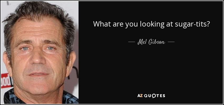 What are you looking at sugar-tits? - Mel Gibson
