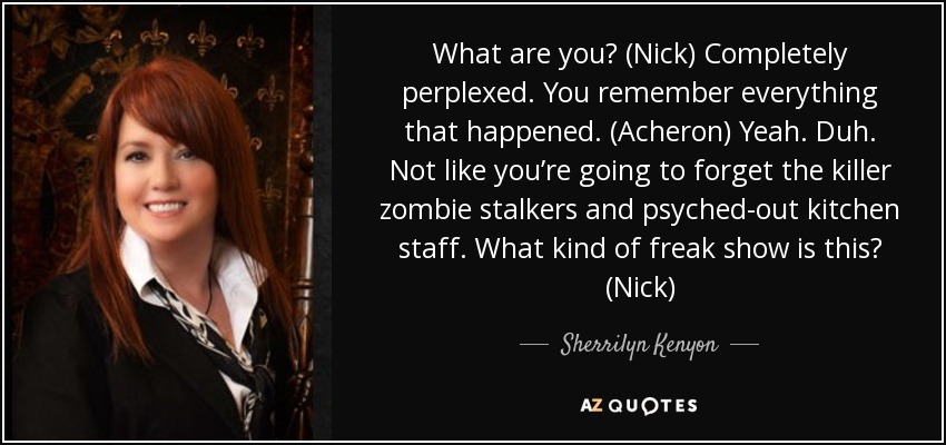 What are you? (Nick) Completely perplexed. You remember everything that happened. (Acheron) Yeah. Duh. Not like you're going to forget the killer zombie stalkers and psyched-out kitchen staff. What kind of freak show is this? (Nick) - Sherrilyn Kenyon
