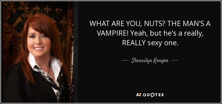 WHAT ARE YOU, NUTS? THE MAN'S A VAMPIRE! Yeah, but he's a really, REALLY sexy one. - Sherrilyn Kenyon