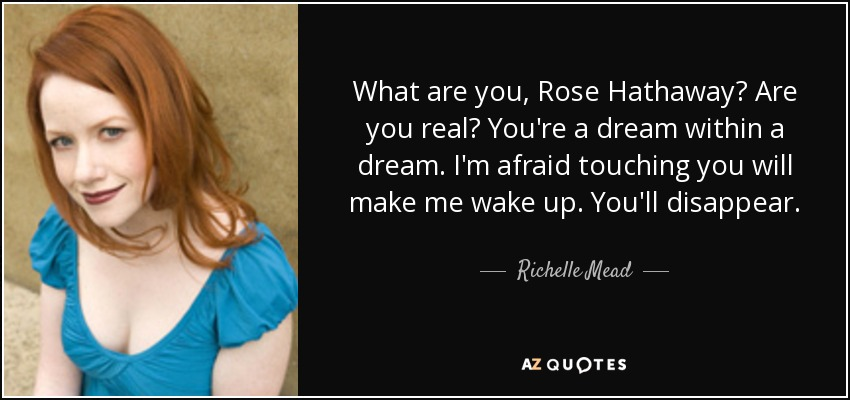 What are you, Rose Hathaway? Are you real? You're a dream within a dream. I'm afraid touching you will make me wake up. You'll disappear. - Richelle Mead