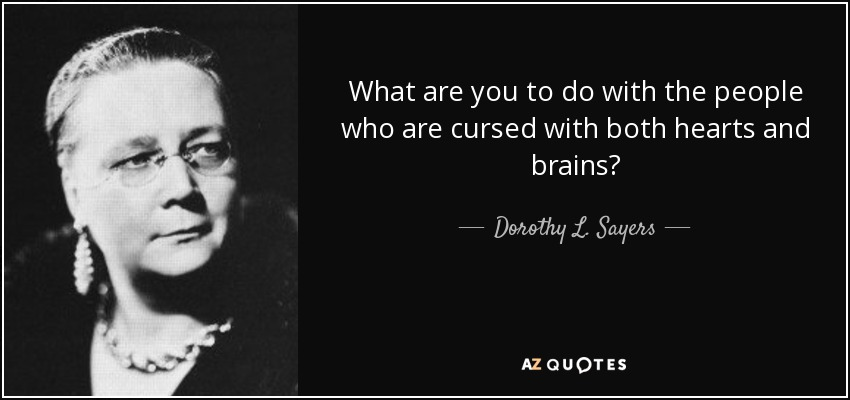What are you to do with the people who are cursed with both hearts and brains? - Dorothy L. Sayers
