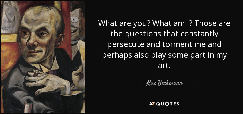 What are you? What am I? Those are the questions that constantly persecute and torment me and perhaps also play some part in my art. - Max Beckmann