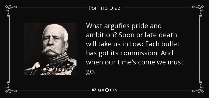 What argufies pride and ambition? Soon or late death will take us in tow: Each bullet has got its commission, And when our time's come we must go. - Porfirio Diaz