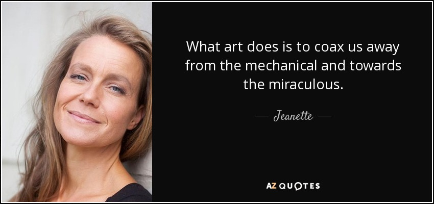 What art does is to coax us away from the mechanical and towards the miraculous. - Jeanette