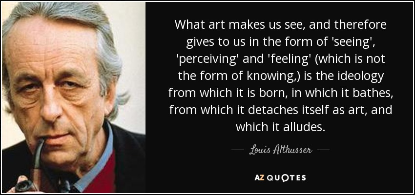 What art makes us see, and therefore gives to us in the form of 'seeing', 'perceiving' and 'feeling' (which is not the form of knowing,) is the ideology from which it is born, in which it bathes, from which it detaches itself as art, and which it alludes. - Louis Althusser