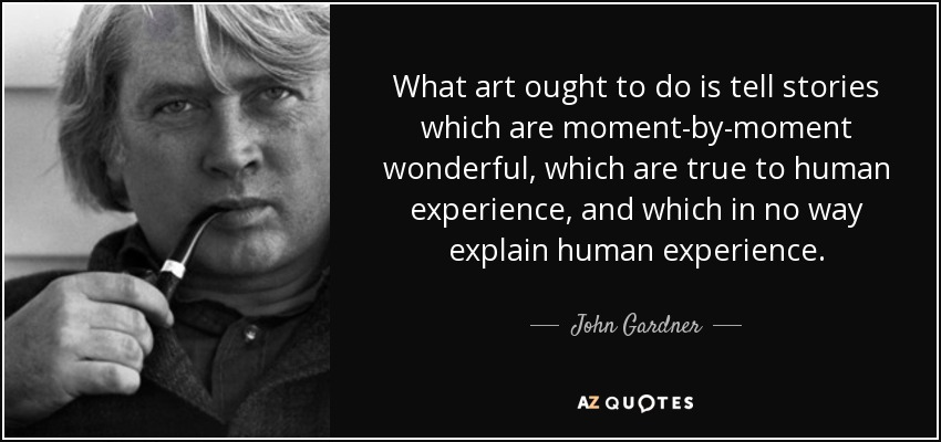 What art ought to do is tell stories which are moment-by-moment wonderful, which are true to human experience, and which in no way explain human experience. - John Gardner