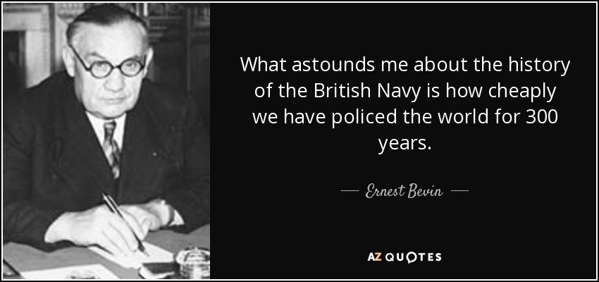 What astounds me about the history of the British Navy is how cheaply we have policed the world for 300 years. - Ernest Bevin