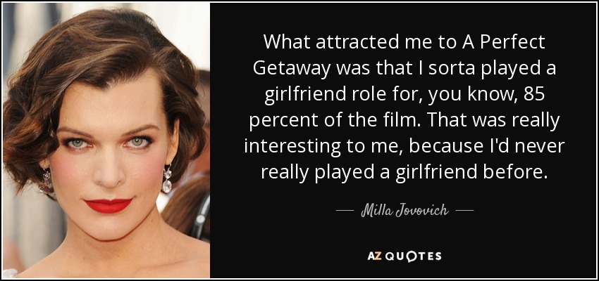 What attracted me to A Perfect Getaway was that I sorta played a girlfriend role for, you know, 85 percent of the film. That was really interesting to me, because I'd never really played a girlfriend before. - Milla Jovovich