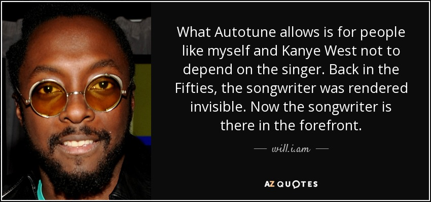 What Autotune allows is for people like myself and Kanye West not to depend on the singer. Back in the Fifties, the songwriter was rendered invisible. Now the songwriter is there in the forefront. - will.i.am