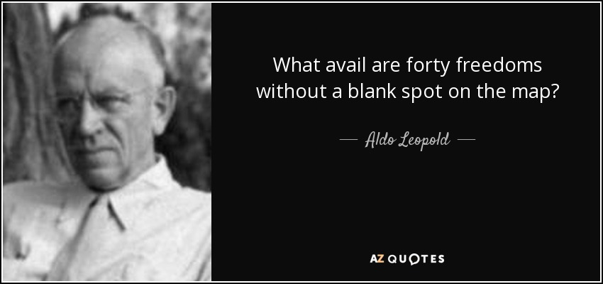 What avail are forty freedoms without a blank spot on the map? - Aldo Leopold