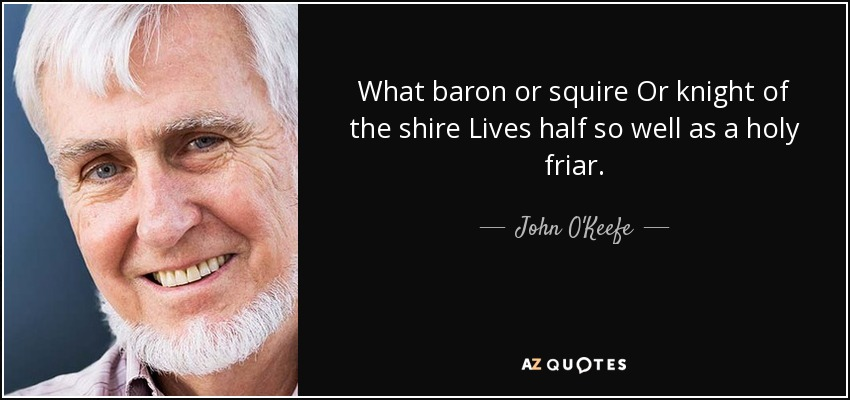 What baron or squire Or knight of the shire Lives half so well as a holy friar. - John O'Keefe