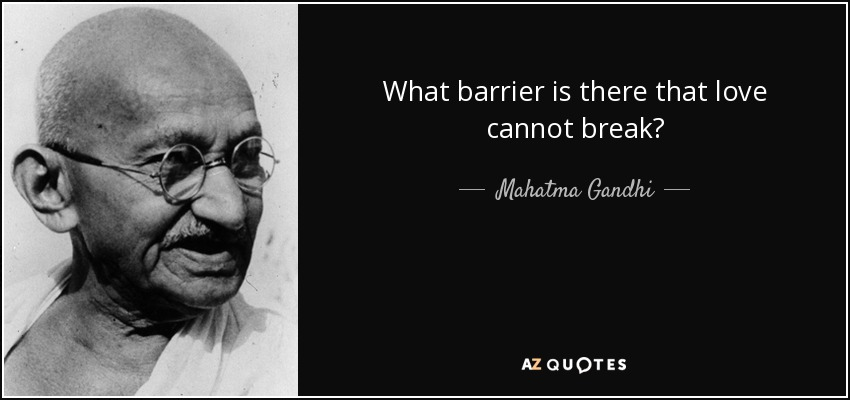 What barrier is there that love cannot break? - Mahatma Gandhi
