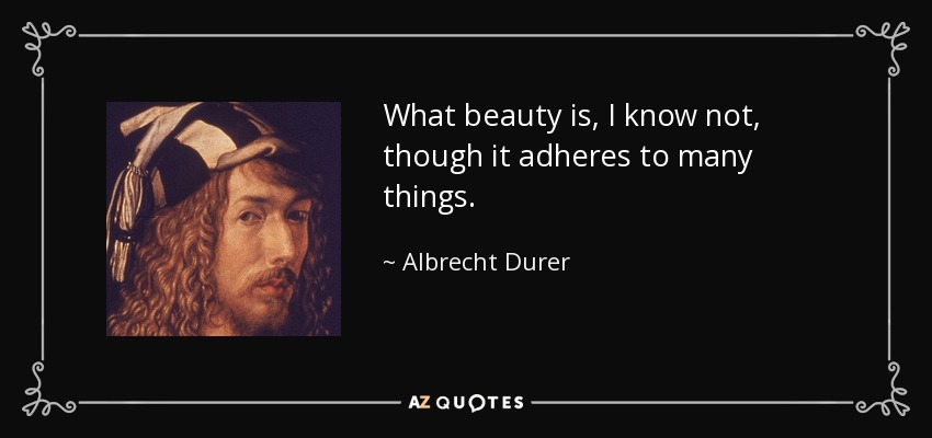 What beauty is, I know not, though it adheres to many things. - Albrecht Durer