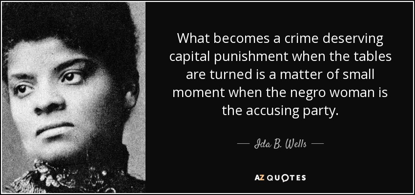 What becomes a crime deserving capital punishment when the tables are turned is a matter of small moment when the negro woman is the accusing party. - Ida B. Wells