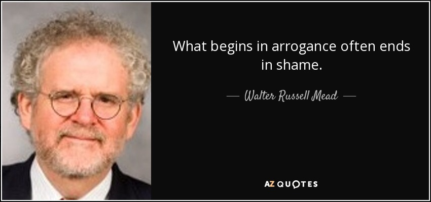 What begins in arrogance often ends in shame. - Walter Russell Mead