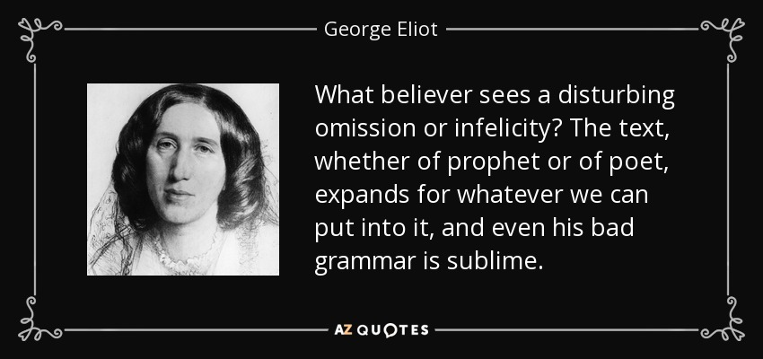 What believer sees a disturbing omission or infelicity? The text, whether of prophet or of poet, expands for whatever we can put into it, and even his bad grammar is sublime. - George Eliot