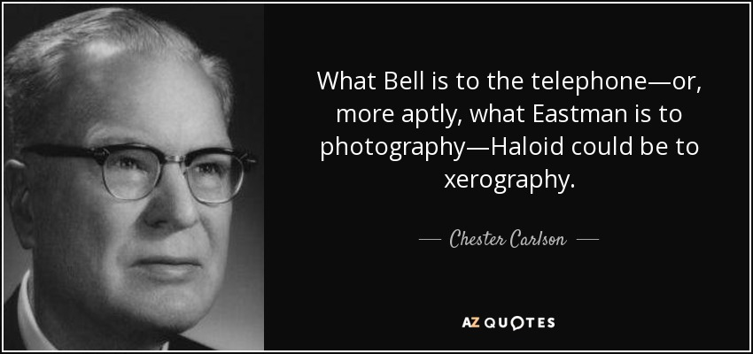 What Bell is to the telephone—or, more aptly, what Eastman is to photography—Haloid could be to xerography. - Chester Carlson