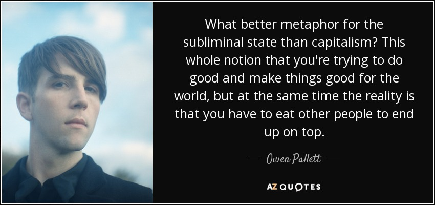 What better metaphor for the subliminal state than capitalism? This whole notion that you're trying to do good and make things good for the world, but at the same time the reality is that you have to eat other people to end up on top. - Owen Pallett