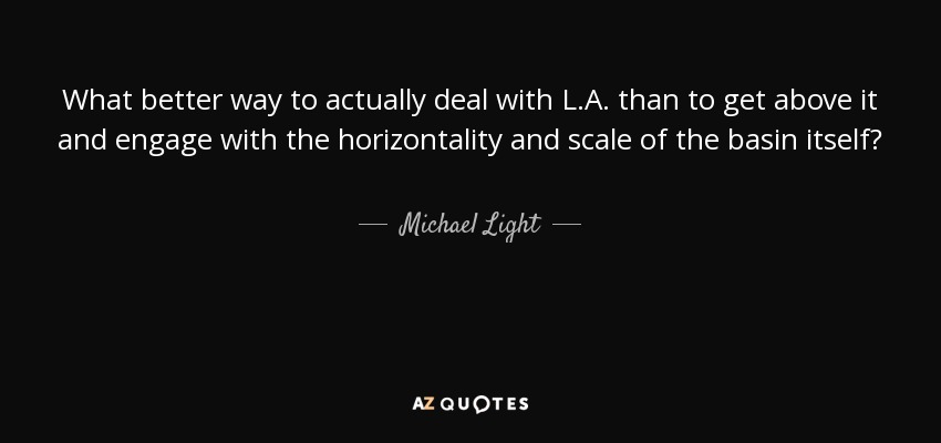 What better way to actually deal with L.A. than to get above it and engage with the horizontality and scale of the basin itself? - Michael Light