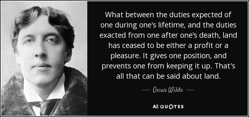 What between the duties expected of one during one's lifetime, and the duties exacted from one after one's death, land has ceased to be either a profit or a pleasure. It gives one position, and prevents one from keeping it up. That's all that can be said about land. - Oscar Wilde
