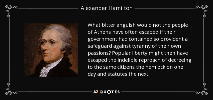 What bitter anguish would not the people of Athens have often escaped if their government had contained so provident a safeguard against tyranny of their own passions? Popular liberty might then have escaped the indelible reproach of decreeing to the same citizens the hemlock on one day and statutes the next. - Alexander Hamilton