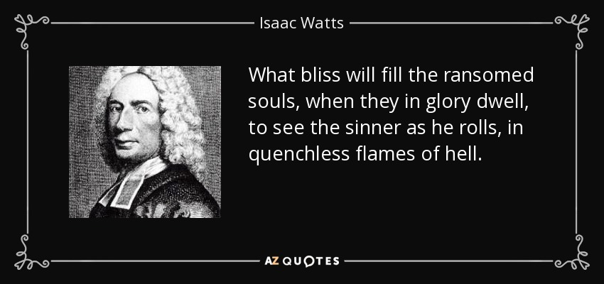 What bliss will fill the ransomed souls, when they in glory dwell, to see the sinner as he rolls, in quenchless flames of hell. - Isaac Watts