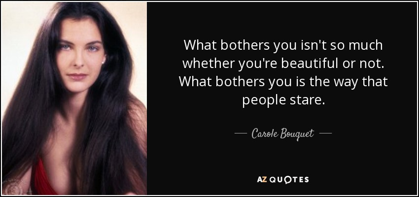 What bothers you isn't so much whether you're beautiful or not. What bothers you is the way that people stare. - Carole Bouquet