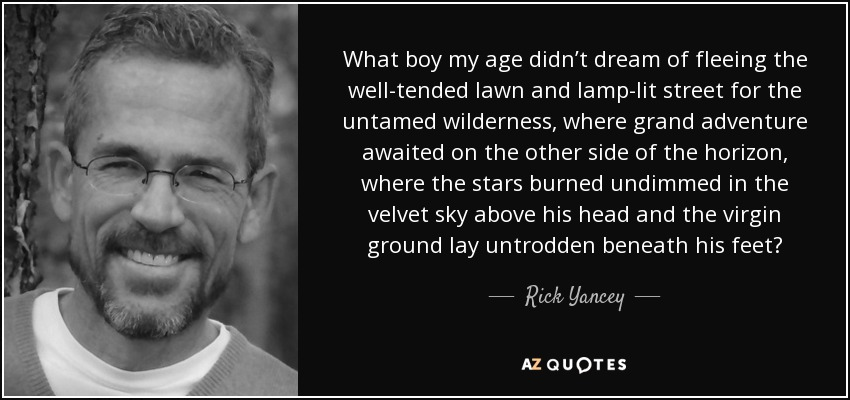 What boy my age didn't dream of fleeing the well-tended lawn and lamp-lit street for the untamed wilderness, where grand adventure awaited on the other side of the horizon, where the stars burned undimmed in the velvet sky above his head and the virgin ground lay untrodden beneath his feet? - Rick Yancey