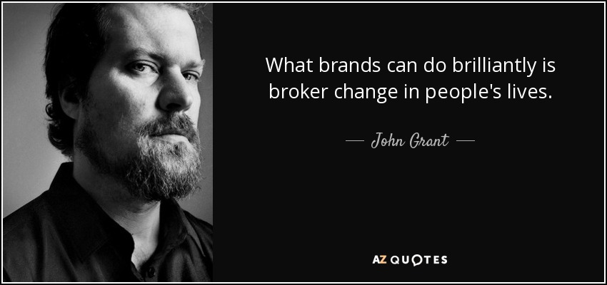 What brands can do brilliantly is broker change in people's lives. - John Grant