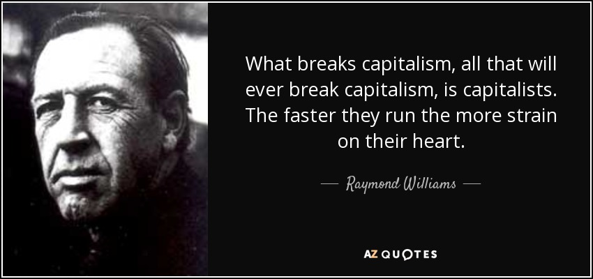 What breaks capitalism, all that will ever break capitalism, is capitalists. The faster they run the more strain on their heart. - Raymond Williams