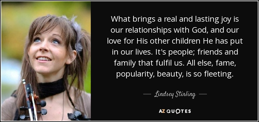 What brings a real and lasting joy is our relationships with God, and our love for His other children He has put in our lives. It's people; friends and family that fulfil us. All else, fame, popularity, beauty, is so fleeting. - Lindsey Stirling