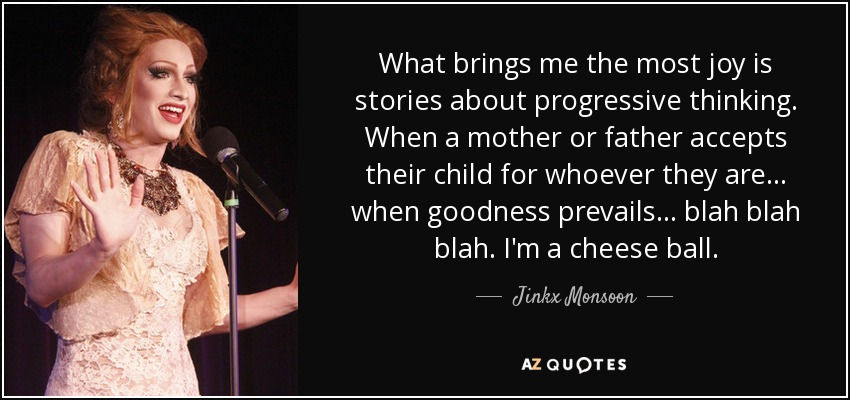 What brings me the most joy is stories about progressive thinking. When a mother or father accepts their child for whoever they are... when goodness prevails... blah blah blah. I'm a cheese ball. - Jinkx Monsoon