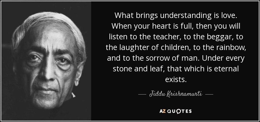 What brings understanding is love. When your heart is full, then you will listen to the teacher, to the beggar, to the laughter of children, to the rainbow, and to the sorrow of man. Under every stone and leaf, that which is eternal exists. - Jiddu Krishnamurti