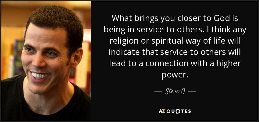 What brings you closer to God is being in service to others. I think any religion or spiritual way of life will indicate that service to others will lead to a connection with a higher power. - Steve-O