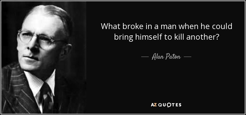 What broke in a man when he could bring himself to kill another? - Alan Paton