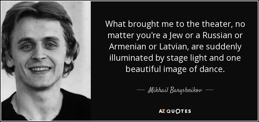What brought me to the theater, no matter you're a Jew or a Russian or Armenian or Latvian, are suddenly illuminated by stage light and one beautiful image of dance. - Mikhail Baryshnikov