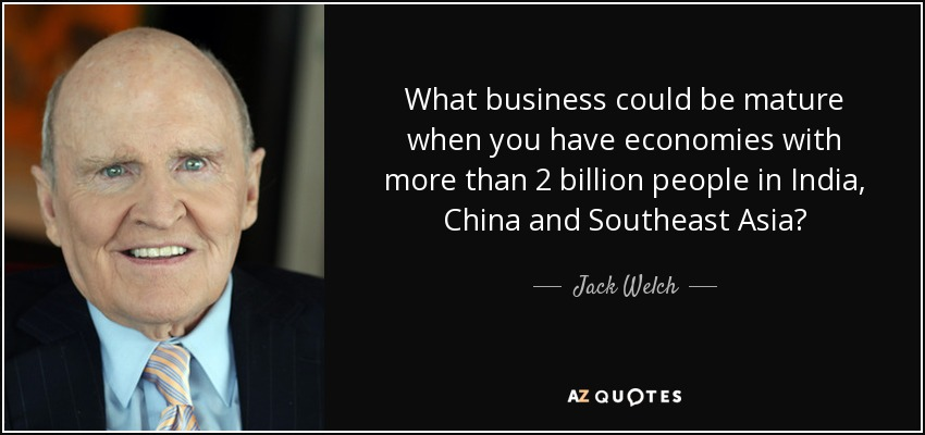 What business could be mature when you have economies with more than 2 billion people in India, China and Southeast Asia? - Jack Welch