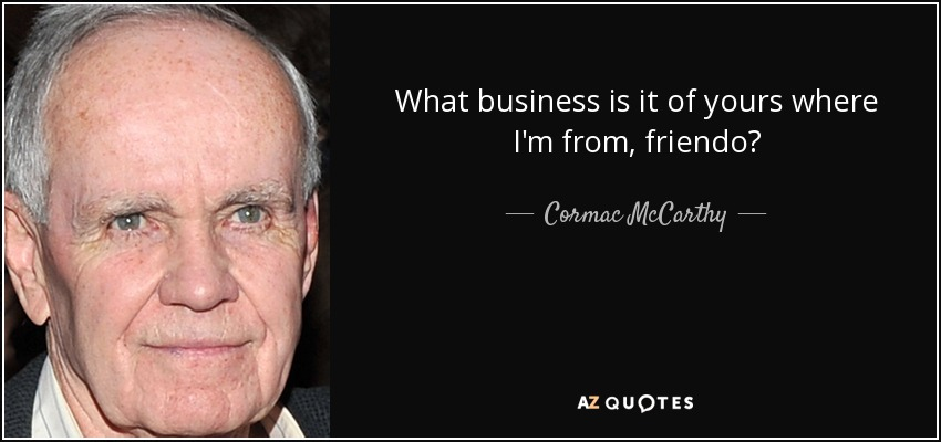 What business is it of yours where I'm from, friendo? - Cormac McCarthy