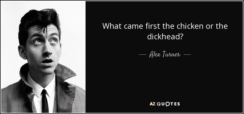 What came first the chicken or the dickhead? - Alex Turner